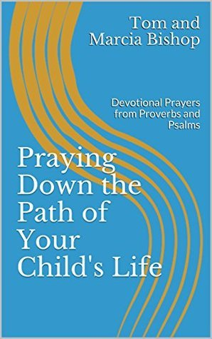 Praying Down the Path of Your Childs Life: Devotional Prayers from Proverbs and Psalms Tom and Marcia Bishop