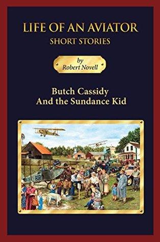 Butch Cassidy and the Sundance Kid: Life of an Aviator Short Stories Robert Novell