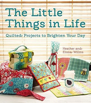 The Little Things in Life: Quilted Projects to Brighten Your Day Heather Willms