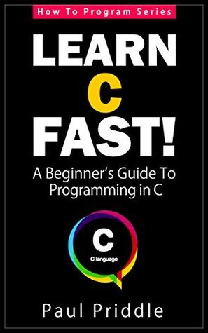 Learn C Fast! - A Beginners Guide To Programming in C (How To Program Series)  by  Paul Priddle