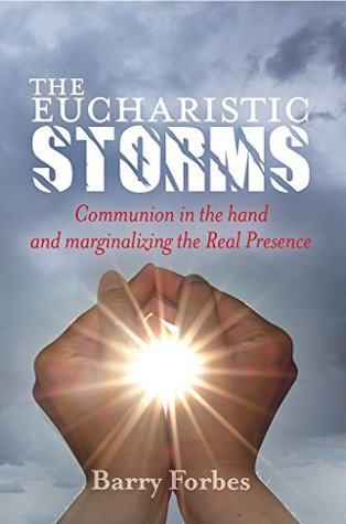 The Eucharistic Storms: Communion in the Hand and the Marginalizing of the Real Presence Barry Forbes