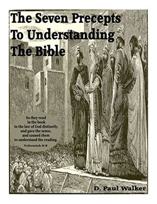 The Seven Precepts to Understanding the Bible  by  D. Paul Walker