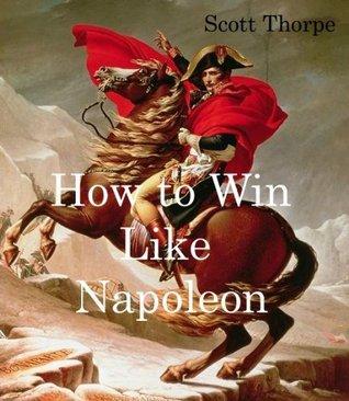 How to Win Like Napoleon  by  Scott Thorpe