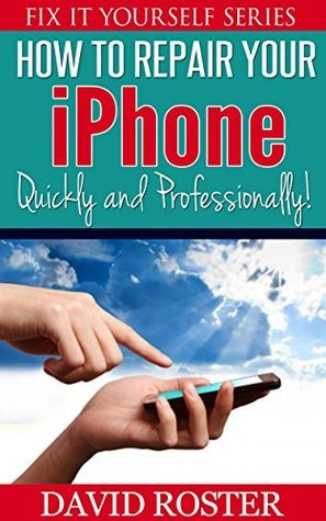 How To Repair Your iPhone - Quickly and Professionally! (Fix It Yourself Series)  by  David Roster