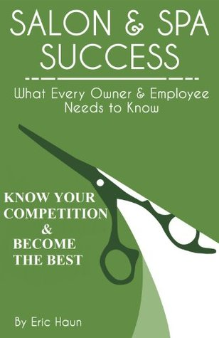 Salon and Spa Success: Know Your Competition & Become the Best: Exclusive KINDLE format of the first two chapters (Salon and Spa Success: What Every Owner & Employee Needs to Know Book 1) Eric Haun