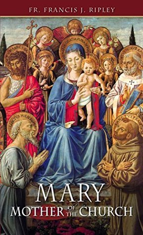 Mary: Mother of the Church (with Supplemental Reading: Favorite Prayers to Our Lady) [Illustrated] Rev. Canon Francis Ripley
