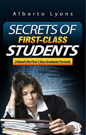 The Secrets of First-Class Students: Unleash the First-Class Graduate Formula  by  Alberto Lyons