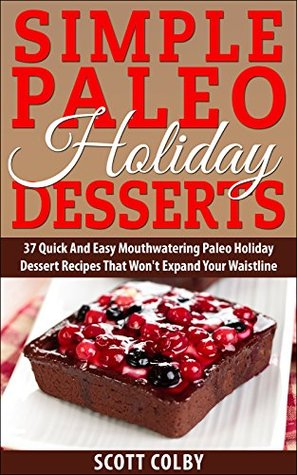 Simple Paleo Holiday Desserts: 37 Quick and Easy Mouthwatering Paleo Holiday Dessert Recipes That Wont Expand Your Waisteline Scott  Colby