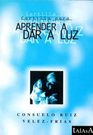 CARTILLA PARA APRENDER A DAR A LUZ  by  Consuelo Ruíz Vélez-Frías