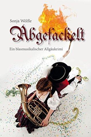 Abgefackelt: Ein blasmusikalischer Allgäukrimi Sonja Wölfle