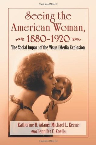 Seeing the American Woman, 1880-1920: The Social Impact of the Visual Media Explosion Katherine H Adams