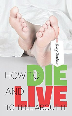 How to Die and Live to Tell about It  by  Becky Bartness