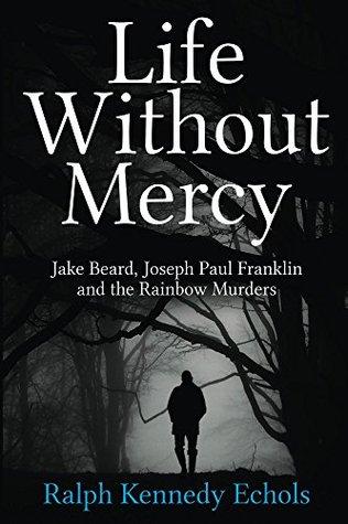 Life Without Mercy: Jake Beard, Joseph Paul Franklin and the Rainbow Murders Ralph Echols