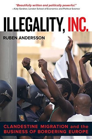 Illegality, Inc.: Clandestine Migration and the Business of Bordering Europe (California Series in Public Anthropology) Ruben Andersson