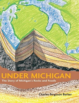 Under Michigan: The Story of Michigans Rocks and Fossils (Great Lakes Books Series)  by  Charles Ferguson Barker