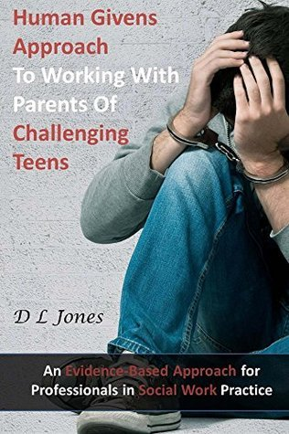 Human Givens Approach to Working with Parents of Challenging Teens  by  D.L. Jones