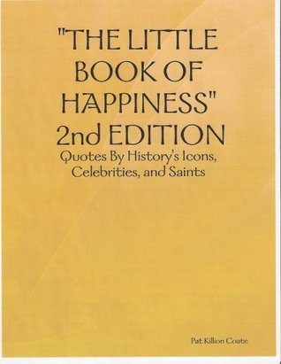 THE LITTLE BOOK OF HAPPINESS, 2nd EDITION: Quotes By Historys Icons, Celebrities, and Saints Pat Killion Coate