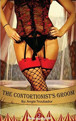 The Contortionists Groom (Under The Big Top, #2) Angie Troubador