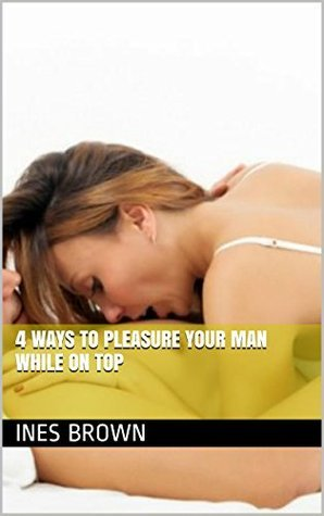4 Ways to Pleasure Your Man While on Top Ines Brown