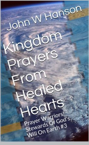 Kingdom Prayers From Healed Hearts (Prayer Warriors: Stewards Of Gods Will On Earth Book 3)  by  John Hanson