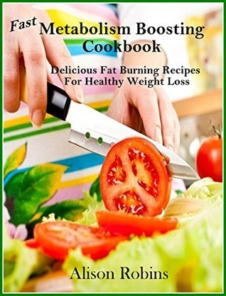 Fast Metabolism Boosting Cookbook: Delicious Fat Burning Recipes for Healthy Weight Loss  by  Alison Robins
