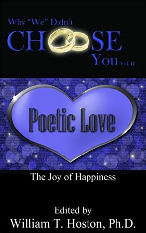Why We Didnt Choose You, Vol. 2: Poetic Love, The Joy of Happiness  by  William T. Hoston