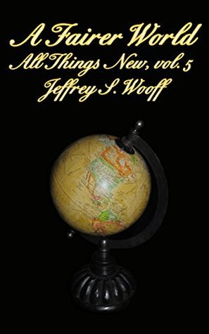 A Fairer World (All Things New Book 5) Jeffrey Wooff