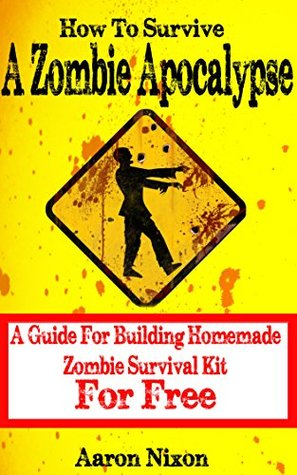 How To Survive A Zombie Apocalypse: A Guide For Surviving A Zombie Apocalypse With Homemade Survival Kit  by  Kevin Nixon