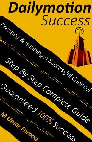 Dailymotion Success: Complete Step By Step Guide On Building & Running A Successful Dailymotion Channel M Umar Farooq