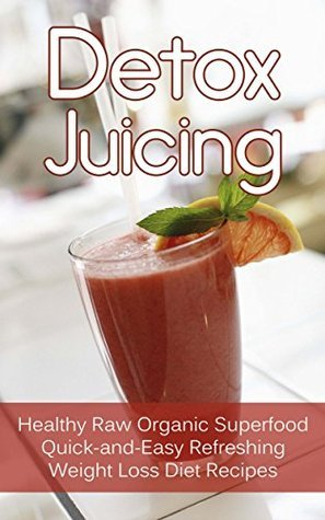 Detox Juicing: Healthy Raw Organic Superfood Quick-and-Easy Refreshing Weight Loss Diet Recipes  by  Dr. Thompson