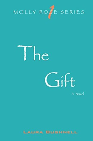 The Gift: Molly Rose Series- Book 1 Laura Bushnell