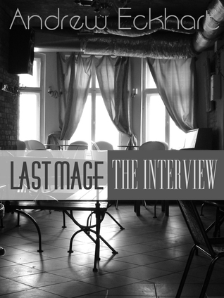 Last Mage: The Interview (Last Mage, #1)  by  Andrew Eckhart