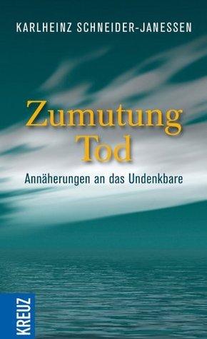 Zumutung Tod: Annäherungen an das Undenkbare Karlheinz Schneider-Janessen