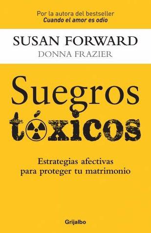 Suegros tóxicos: Estrategias afectivas para proteger tu matrimonio  by  Susan Forward