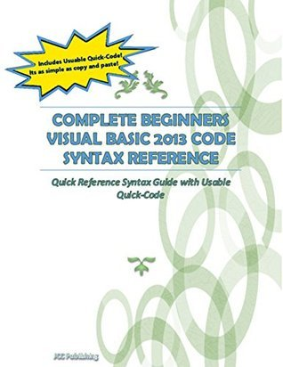 Complete Beginners Visual Basic 2013 Code Syntax Reference: Quick Reference Syntax Guide with Usable Quick-Code  by  JCC Publishing