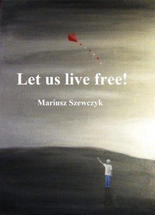 Let us live free! Mariusz Szewczyk