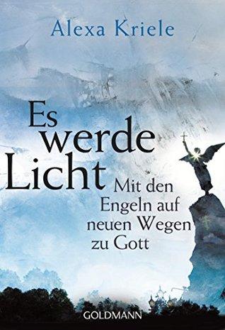 Es werde Licht: Mit den Engeln auf neuen Wegen zu Gott  by  Alexa Kriele