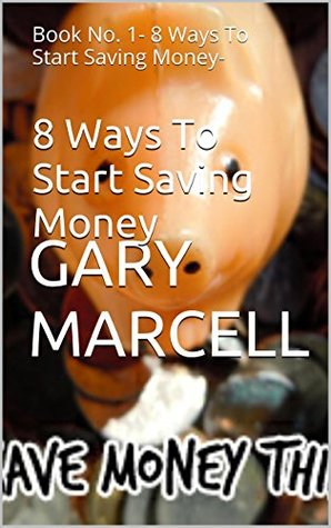 8 Ways To Start Saving Money: Book No. 1- 8 Ways To Start Saving Money-  by  Gary Marcell