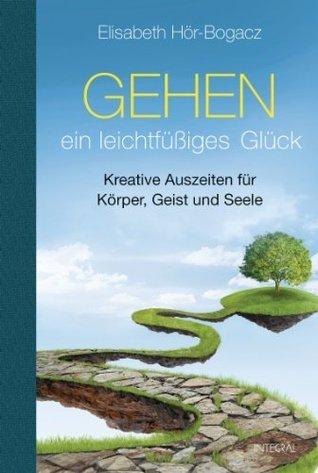 Gehen - ein leichtfüßiges Glück: Kreative Auszeiten für Körper, Geist und Seele  by  Elisabeth Hör-Bogacz