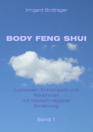 BODY FENG SHUI - Loslassen, Entrümpeln und Abnehmen mit basisch-veganer Ernährung - Band 1 Irmgard Brottrager