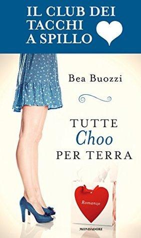Tutte Choo per terra: Il club dei tacchi a spillo  by  Bea Buozzi