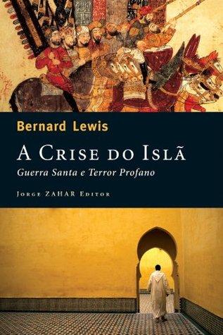 A Crise do islã: Guerra santa e terror profano  by  Bernard Lewis