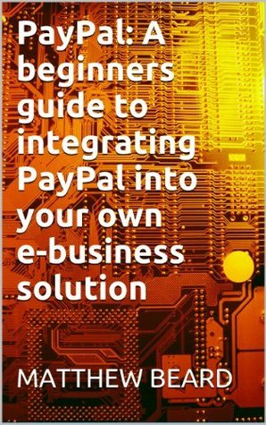 PayPal: A beginners guide to integrating PayPal into your own e-business solution  by  Matthew Beard