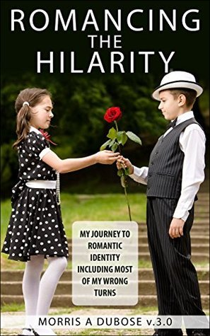 Romancing the Hilarity: My Journey to Romantic Identity Including Most of My Wrong Turns  by  Morris DuBose