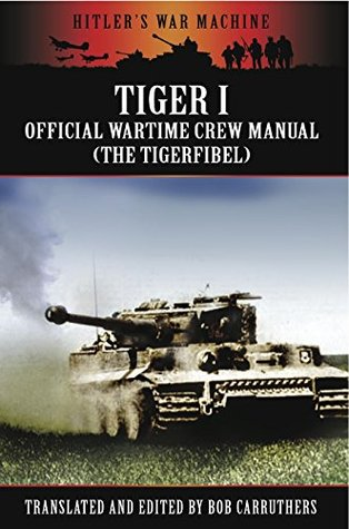 Tiger I: The Official Wartime Crew Manual Bob Carruthers