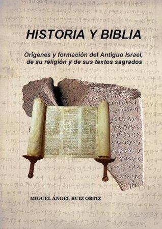 HISTORIA y BIBLIA. Orígenes y formación del Antiguo Israel, de su religión y de sus textos sagrados.  by  Miguel Ángel Ruiz Ortiz