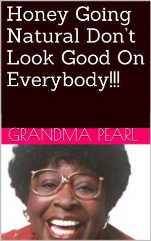 Honey Going Natural Dont Look Good On Everybody!!!  by  Grandma Pearl