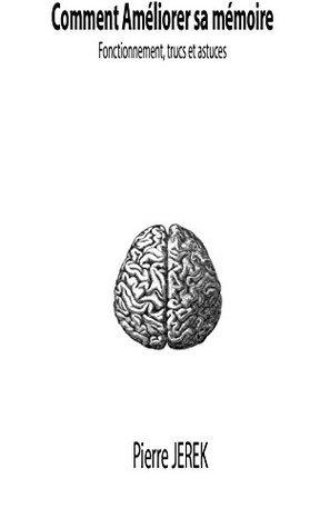 Comment améliorer sa mémoire: Fonctionnement, trucs et astuces Pierre Jerek
