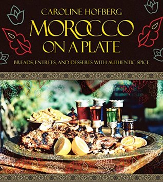 Morocco on a Plate: Breads, Entrees, and Desserts with Authentic Spice Caroline Hofberg