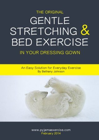 The Original Gentle Stretching and Bed Exercise in Your Dressing Gown: An Easy Solution for Everyday Exercise Bethany Johnson
